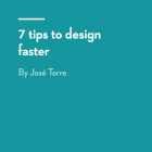 7 tips to design faster by José Torre