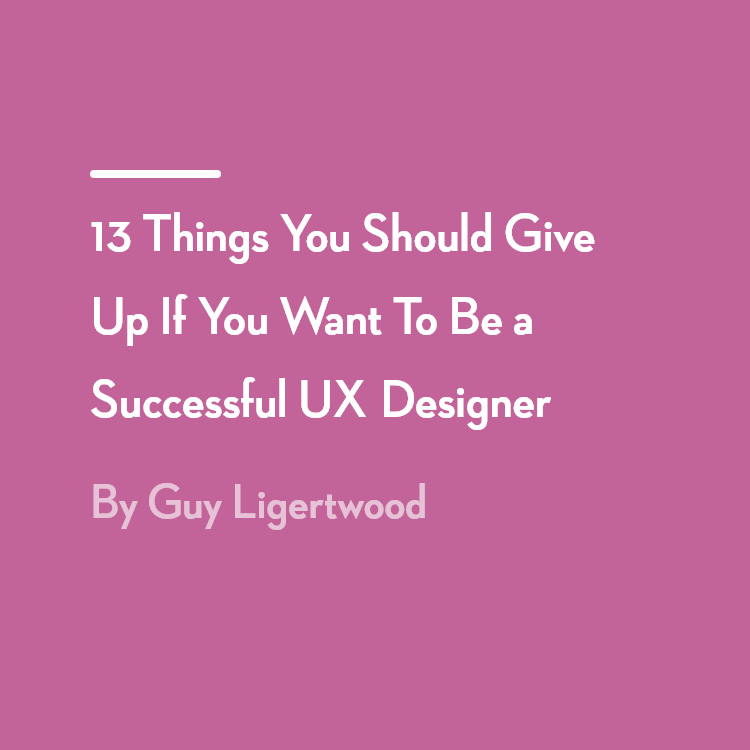 13 Things You Should Give Up If You Want To Be a Successful UX Designer
